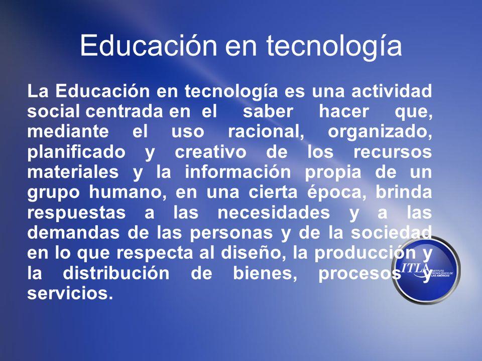Educación en tecnología La Educación en tecnología es una actividad social centrada en el saber hacer que, mediante el uso racional, organizado, plani