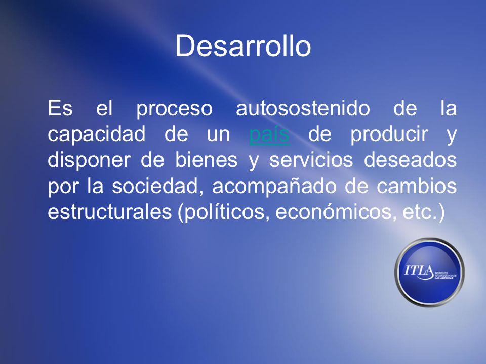 Desarrollo Es el proceso autosostenido de la capacidad de un país de producir y disponer de bienes y servicios deseados por la sociedad, acompañado de