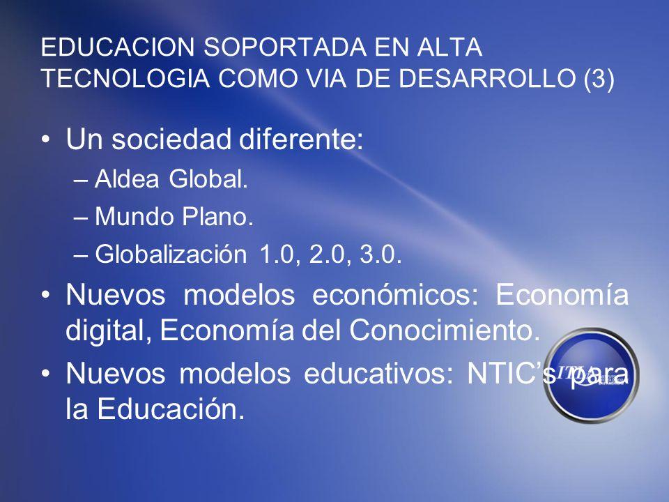 EDUCACION SOPORTADA EN ALTA TECNOLOGIA COMO VIA DE DESARROLLO (3) Un sociedad diferente: –Aldea Global. –Mundo Plano. –Globalización 1.0, 2.0, 3.0. Nu