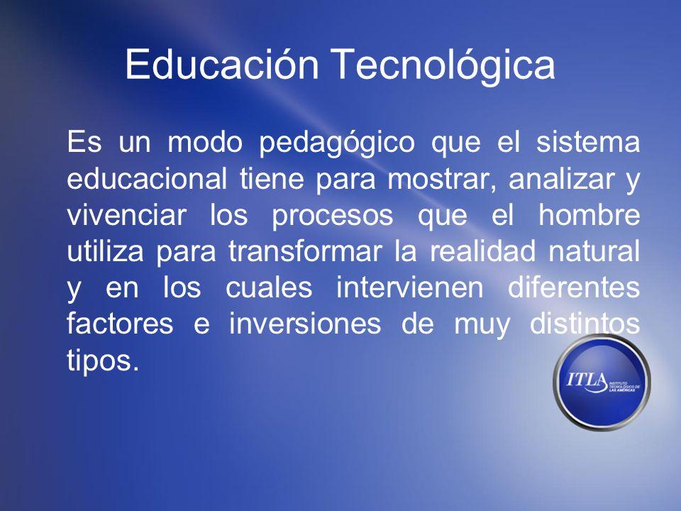 Educación Tecnológica Es un modo pedagógico que el sistema educacional tiene para mostrar, analizar y vivenciar los procesos que el hombre utiliza par