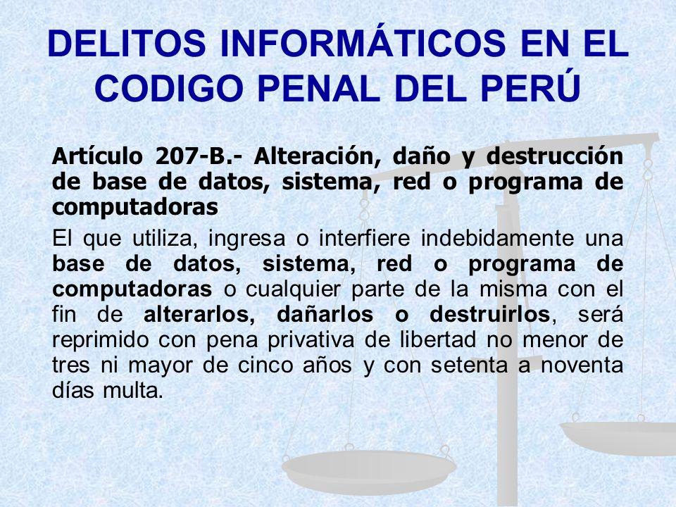 DELITOS INFORMÁTICOS EN EL CODIGO PENAL DEL PERÚ Artículo 207-A.- Delito Informático El que utiliza o ingresa indebidamente a una base de datos, siste