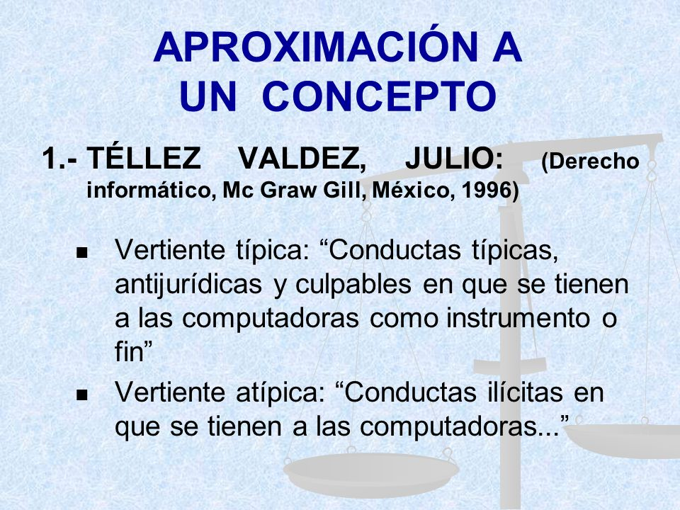 APROXIMACIÓN A UN CONCEPTO 1.-TÉLLEZ VALDEZ, JULIO: (Derecho informático, Mc Graw Gill, México, 1996) Vertiente típica: Conductas típicas, antijurídicas y culpables en que se tienen a las computadoras como instrumento o fin Vertiente atípica: Conductas ilícitas en que se tienen a las computadoras...