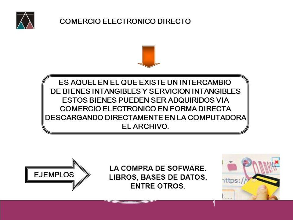 COMERCIO ELECTRONICO DIRECTO ES AQUEL EN EL QUE EXISTE UN INTERCAMBIO DE BIENES INTANGIBLES Y SERVICION INTANGIBLES ESTOS BIENES PUEDEN SER ADQUIRIDOS