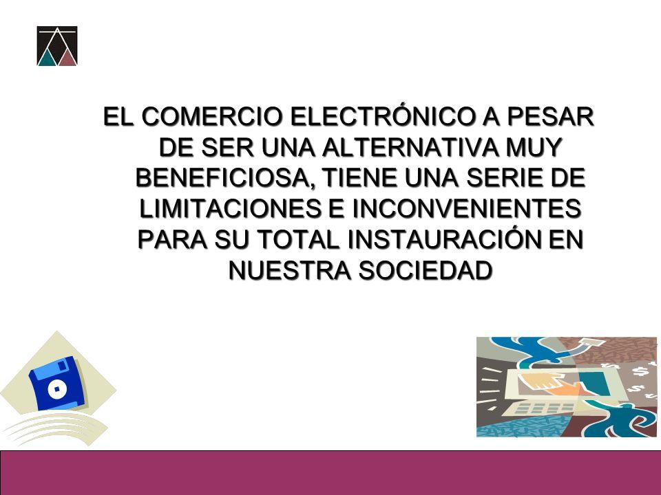 EL COMERCIO ELECTRÓNICO A PESAR DE SER UNA ALTERNATIVA MUY BENEFICIOSA, TIENE UNA SERIE DE LIMITACIONES E INCONVENIENTES PARA SU TOTAL INSTAURACIÓN EN