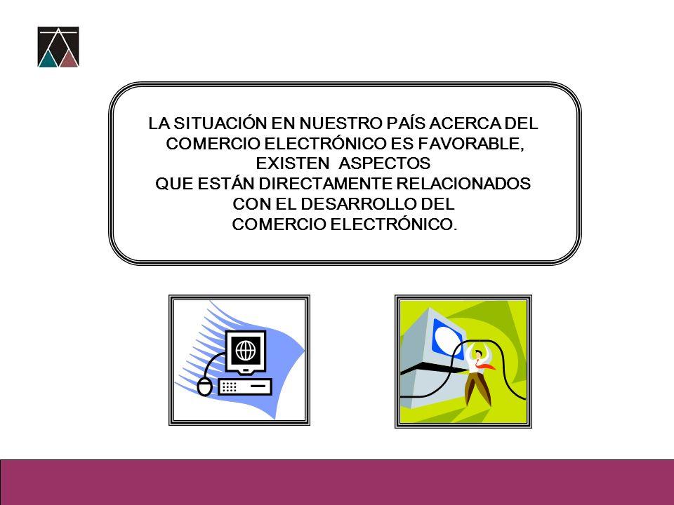 LA SITUACIÓN EN NUESTRO PAÍS ACERCA DEL COMERCIO ELECTRÓNICO ES FAVORABLE, EXISTEN ASPECTOS QUE ESTÁN DIRECTAMENTE RELACIONADOS CON EL DESARROLLO DEL