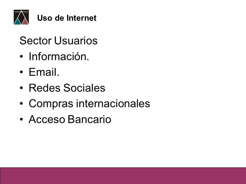 Sector Usuarios Información. Email. Redes Sociales Compras internacionales Acceso Bancario Uso de Internet