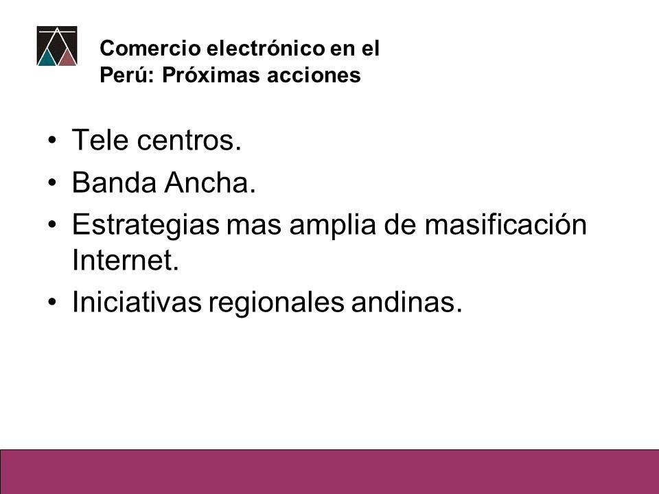 Tele centros. Banda Ancha. Estrategias mas amplia de masificación Internet. Iniciativas regionales andinas. Comercio electrónico en el Perú: Próximas