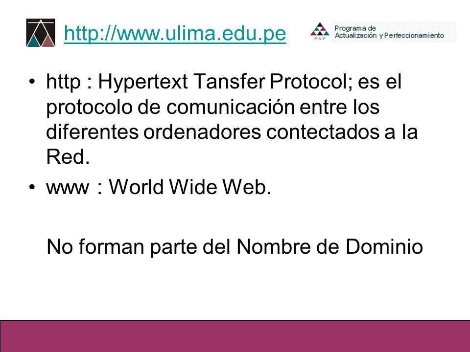 http://www.ulima.edu.pe http : Hypertext Tansfer Protocol; es el protocolo de comunicación entre los diferentes ordenadores contectados a la Red. www