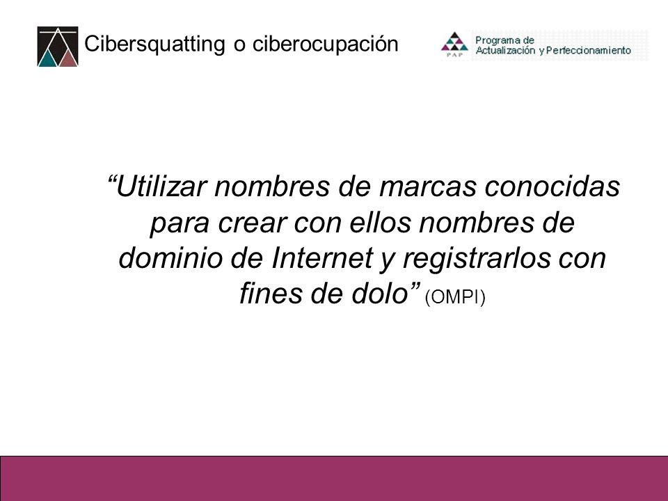 Cibersquatting o ciberocupación Utilizar nombres de marcas conocidas para crear con ellos nombres de dominio de Internet y registrarlos con fines de dolo (OMPI)