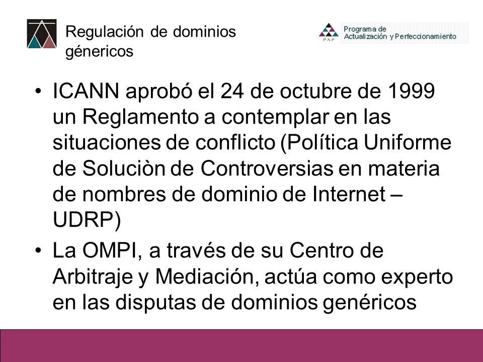 Regulación de dominios génericos ICANN aprobó el 24 de octubre de 1999 un Reglamento a contemplar en las situaciones de conflicto (Política Uniforme de Soluciòn de Controversias en materia de nombres de dominio de Internet – UDRP) La OMPI, a través de su Centro de Arbitraje y Mediación, actúa como experto en las disputas de dominios genéricos