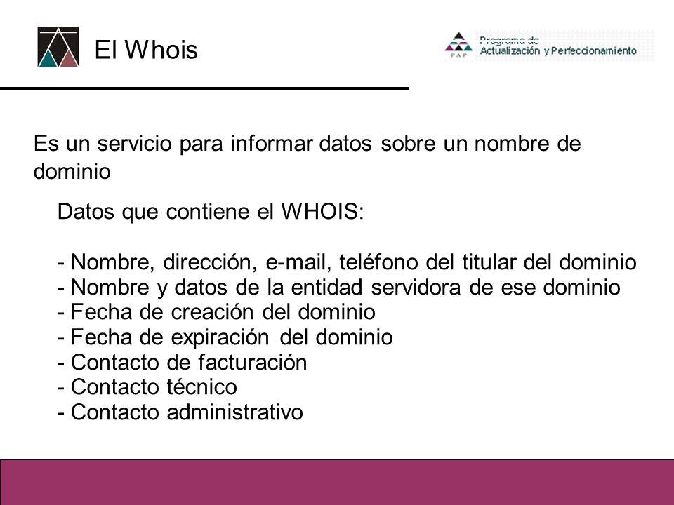Es un servicio para informar datos sobre un nombre de dominio Datos que contiene el WHOIS: - Nombre, dirección, e-mail, teléfono del titular del dominio - Nombre y datos de la entidad servidora de ese dominio - Fecha de creación del dominio - Fecha de expiración del dominio - Contacto de facturación - Contacto técnico - Contacto administrativo El Whois