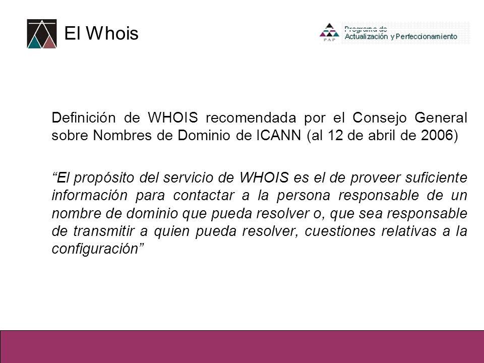 Definición de WHOIS recomendada por el Consejo General sobre Nombres de Dominio de ICANN (al 12 de abril de 2006) El propósito del servicio de WHOIS es el de proveer suficiente información para contactar a la persona responsable de un nombre de dominio que pueda resolver o, que sea responsable de transmitir a quien pueda resolver, cuestiones relativas a la configuración El Whois