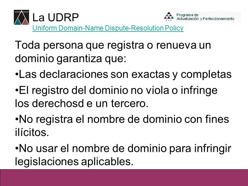 La UDRP Uniform Domain-Name Dispute-Resolution Policy Uniform Domain-Name Dispute-Resolution Policy Toda persona que registra o renueva un dominio garantiza que: Las declaraciones son exactas y completas El registro del dominio no viola o infringe los derechosd e un tercero.