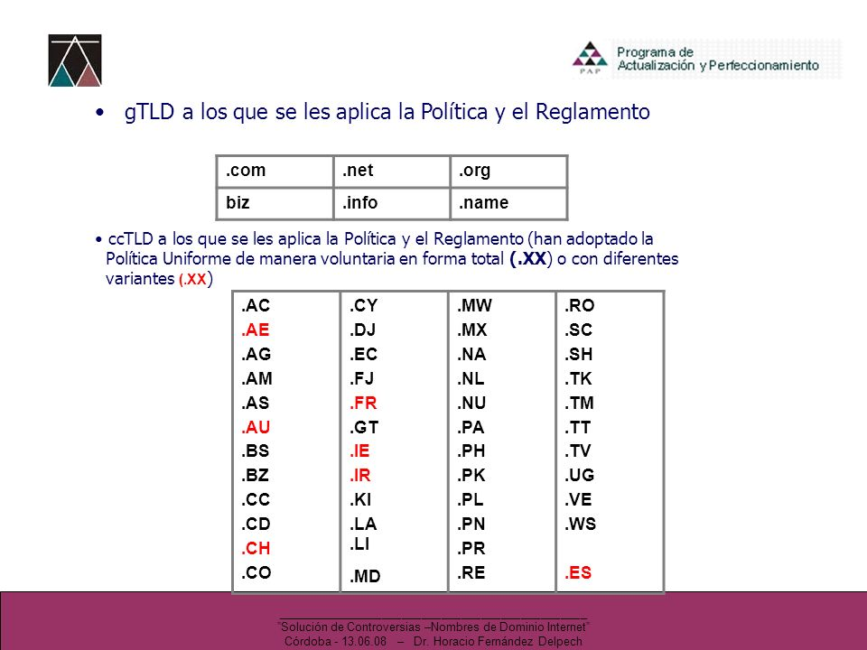 gTLD a los que se les aplica la Política y el Reglamento ccTLD a los que se les aplica la Política y el Reglamento (han adoptado la Política Uniforme de manera voluntaria en forma total (.XX) o con diferentes variantes (.XX ).AC.AE.AG.AM.AS.AU.BS.BZ.CC.CD.CH.CO.CY.DJ.EC.FJ.FR.GT.IE.IR.KI.LA.LI.MD.MW.MX.NA.NL.NU.PA.PH.PK.PL.PN.PR.RE.RO.SC.SH.TK.TM.TT.TV.UG.VE.WS.ES.com.net.org biz.info.name _______________________________________________ Solución de Controversias –Nombres de Dominio Internet Córdoba - 13.06.08 – Dr.