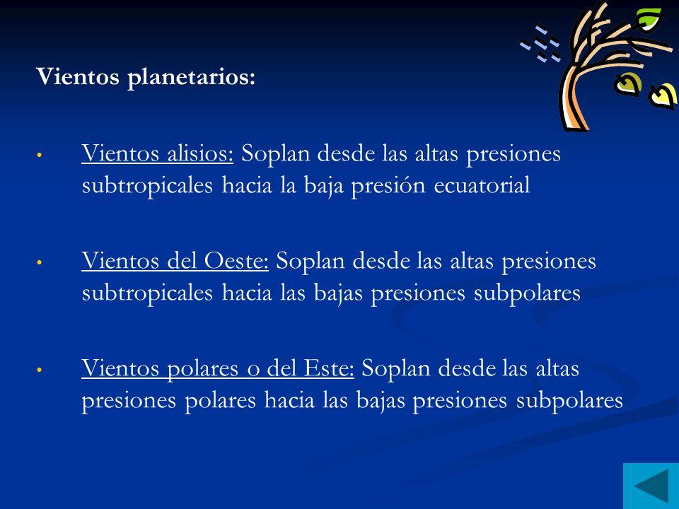 Vientos planetarios: Vientos alisios: Soplan desde las altas presiones subtropicales hacia la baja presión ecuatorial Vientos del Oeste: Soplan desde