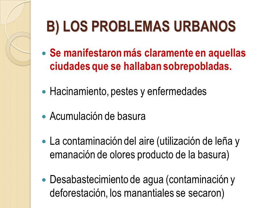 B) LOS PROBLEMAS URBANOS Se manifestaron más claramente en aquellas ciudades que se hallaban sobrepobladas. Hacinamiento, pestes y enfermedades Acumul