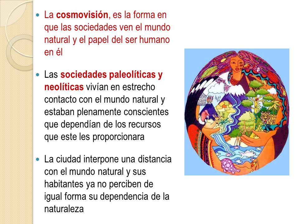 La cosmovisión, es la forma en que las sociedades ven el mundo natural y el papel del ser humano en él Las sociedades paleolíticas y neolíticas vivían