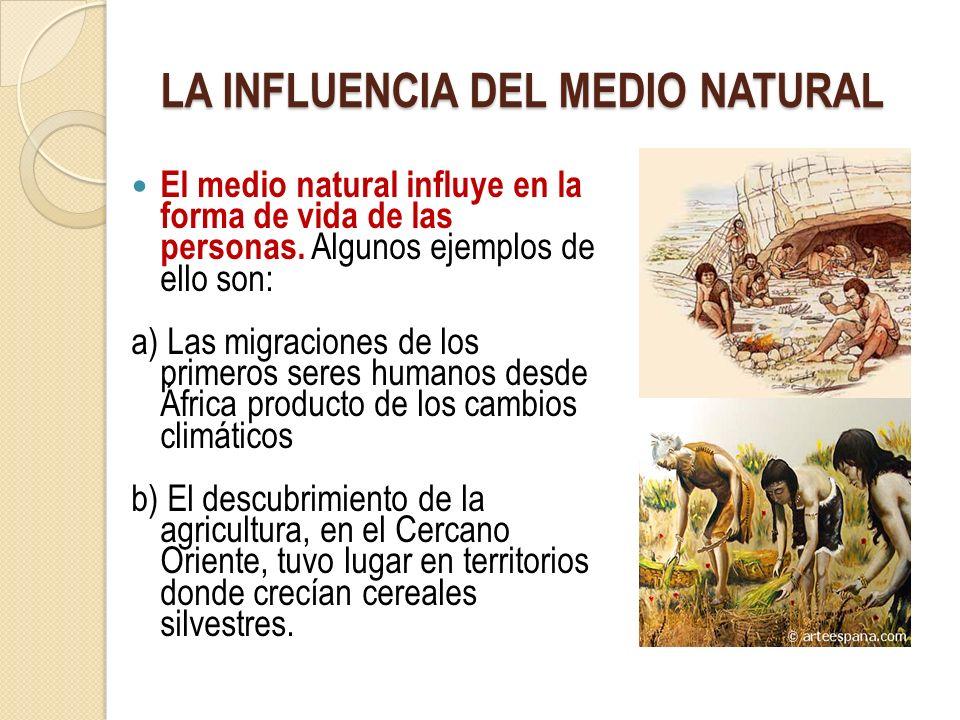 LA INFLUENCIA DEL MEDIO NATURAL El medio natural influye en la forma de vida de las personas. Algunos ejemplos de ello son: a) Las migraciones de los