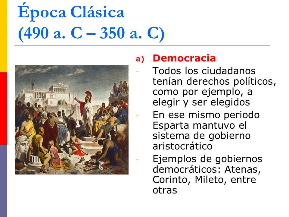 a) Democracia - Todos los ciudadanos tenían derechos políticos, como por ejemplo, a elegir y ser elegidos - En ese mismo periodo Esparta mantuvo el sistema de gobierno aristocrático - Ejemplos de gobiernos democráticos: Atenas, Corinto, Mileto, entre otras Época Clásica (490 a.