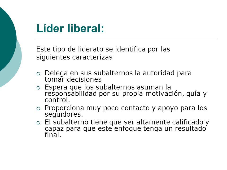 Líder liberal: Este tipo de liderato se identifica por las siguientes caracterizas Delega en sus subalternos la autoridad para tomar decisiones Espera