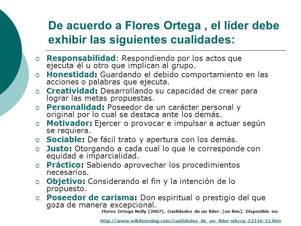 De acuerdo a Flores Ortega, el líder debe exhibir las siguientes cualidades: Responsabilidad: Respondiendo por los actos que ejecuta él u otro que imp