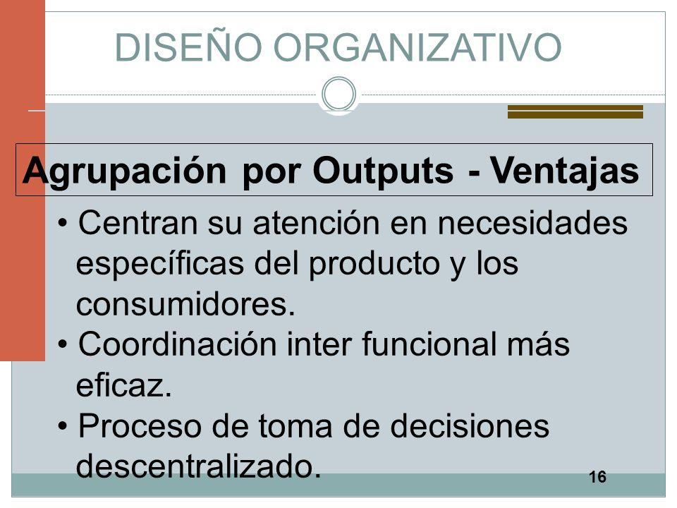 16 DISEÑO ORGANIZATIVO Agrupación por Outputs - Ventajas Centran su atención en necesidades específicas del producto y los consumidores. Coordinación