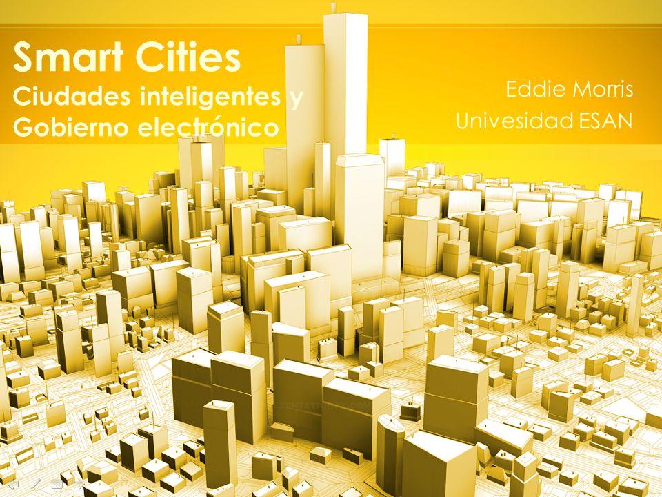 Smart Cities Ciudades inteligentes y Gobierno electrónico Eddie Morris Univesidad ESAN