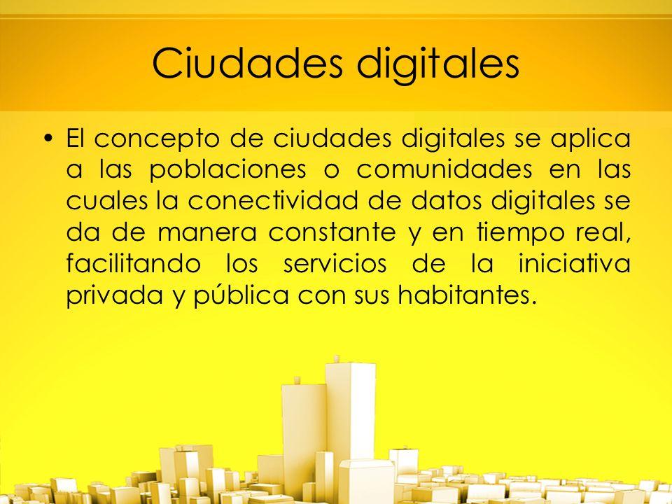 El concepto de ciudades digitales se aplica a las poblaciones o comunidades en las cuales la conectividad de datos digitales se da de manera constante y en tiempo real, facilitando los servicios de la iniciativa privada y pública con sus habitantes.