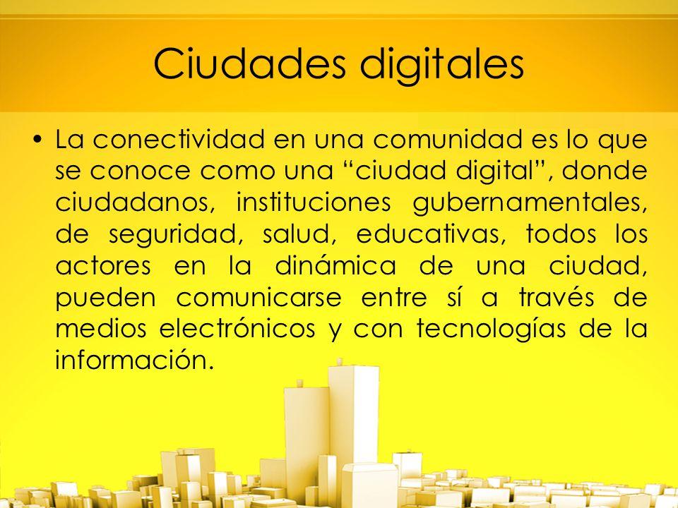 Ciudades digitales La conectividad en una comunidad es lo que se conoce como una ciudad digital, donde ciudadanos, instituciones gubernamentales, de seguridad, salud, educativas, todos los actores en la dinámica de una ciudad, pueden comunicarse entre sí a través de medios electrónicos y con tecnologías de la información.