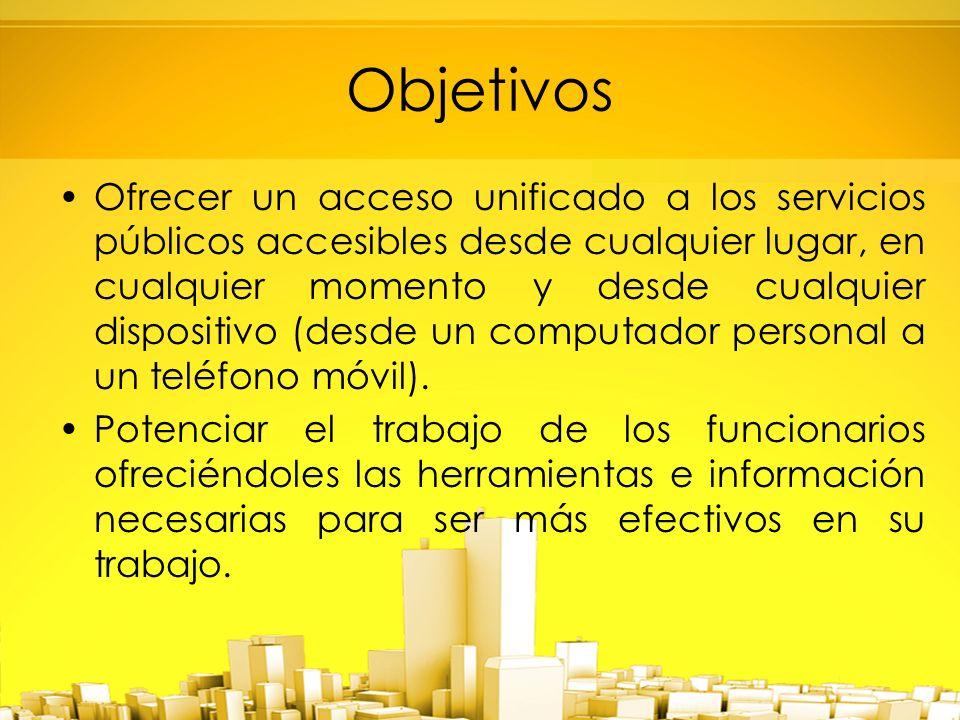 Objetivos Ofrecer un acceso unificado a los servicios públicos accesibles desde cualquier lugar, en cualquier momento y desde cualquier dispositivo (desde un computador personal a un teléfono móvil).