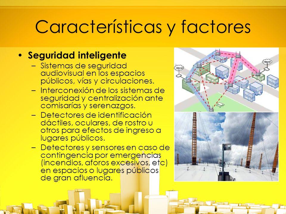 Características y factores Seguridad inteligente –Sistemas de seguridad audiovisual en los espacios públicos, vías y circulaciones.