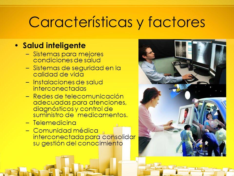 Características y factores Salud inteligente –Sistemas para mejores condiciones de salud –Sistemas de seguridad en la calidad de vida –Instalaciones de salud interconectadas –Redes de telecomunicación adecuadas para atenciones, diagnósticos y control de suministro de medicamentos.