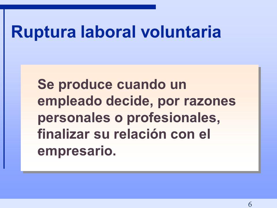 6 Ruptura laboral voluntaria Se produce cuando un empleado decide, por razones personales o profesionales, finalizar su relación con el empresario.