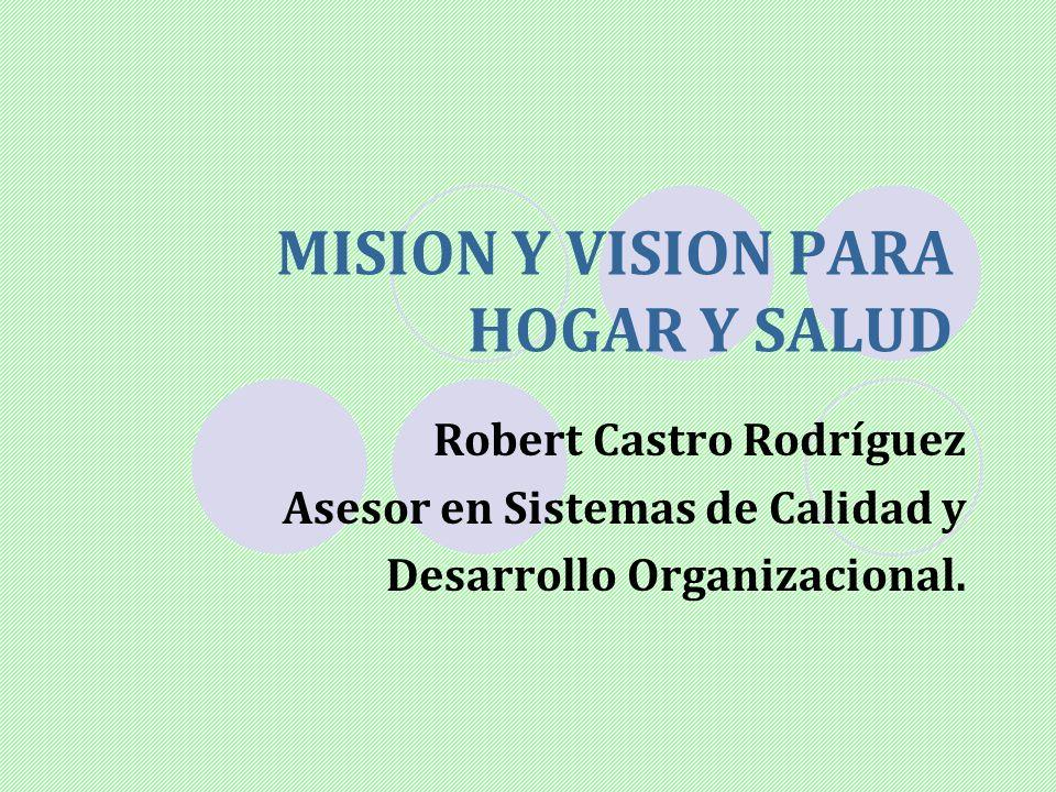 MISION Y VISION PARA HOGAR Y SALUD Robert Castro Rodríguez Asesor en Sistemas de Calidad y Desarrollo Organizacional.