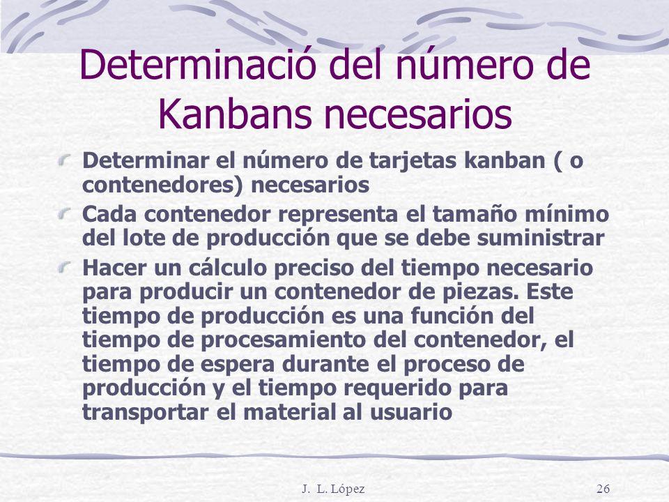 J. L. López25 6. Sistema Kanban de Producción Storage Part A Machine Center Assembly Line Material Flow Card (signal) Flow Kanban Retiro El proceso in