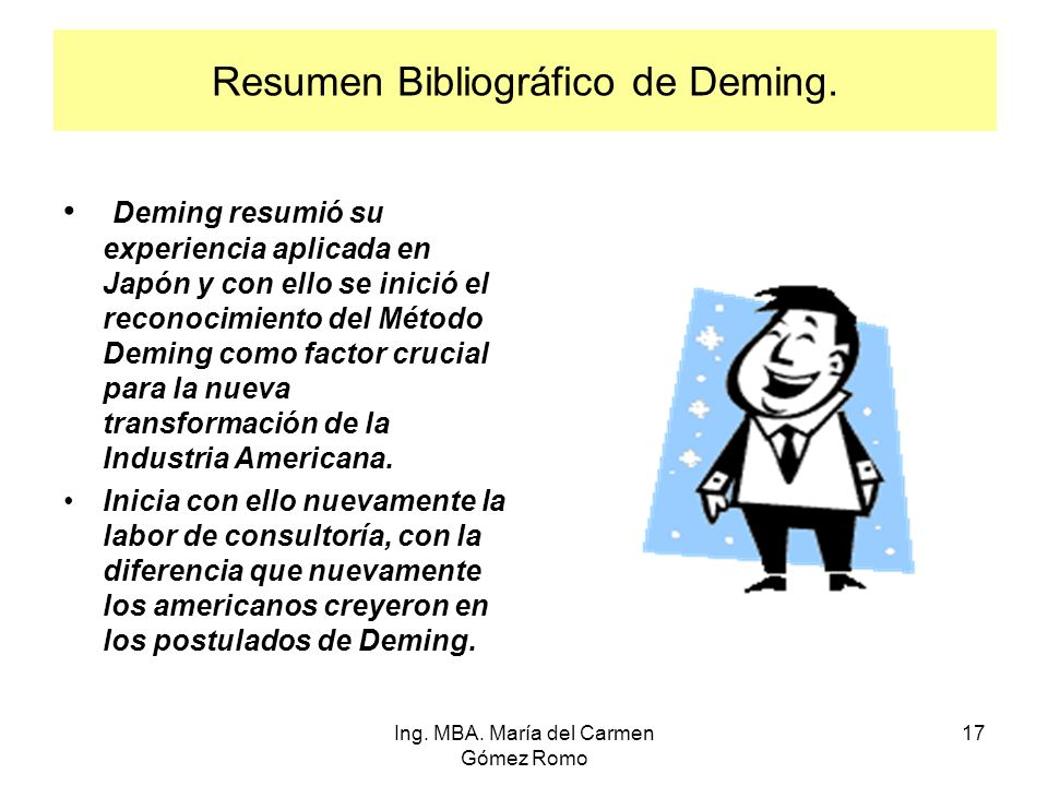 Resumen Bibliográfico de Deming. Deming resumió su experiencia aplicada en Japón y con ello se inició el reconocimiento del Método Deming como factor
