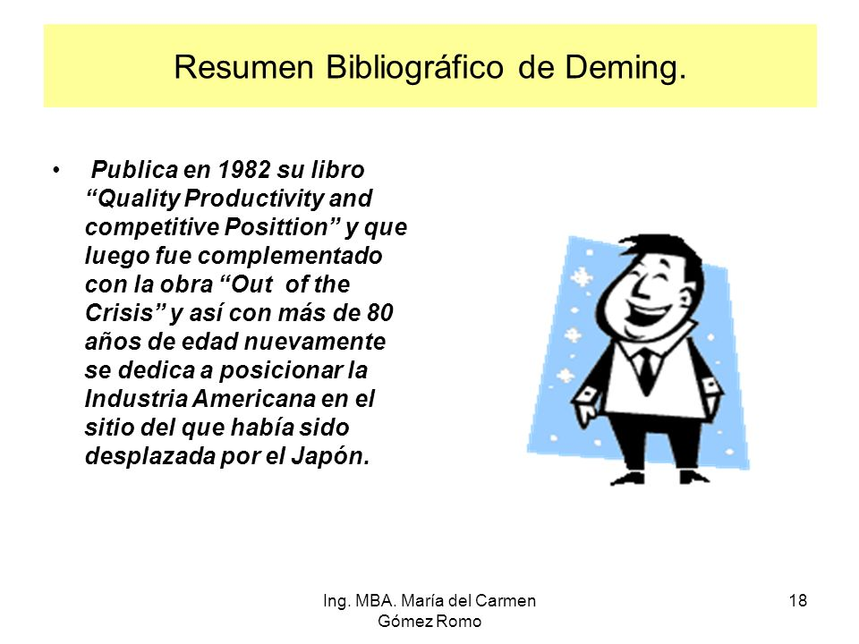 Resumen Bibliográfico de Deming. Publica en 1982 su libro Quality Productivity and competitive Posittion y que luego fue complementado con la obra Out