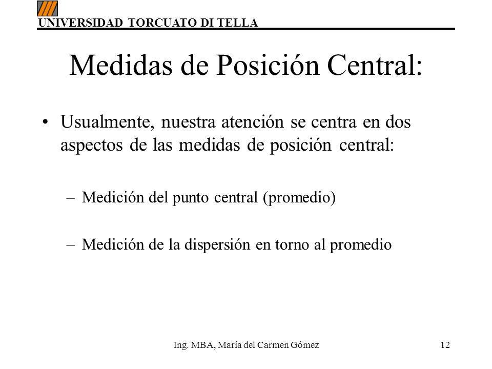 UNIVERSIDAD TORCUATO DI TELLA Ing. MBA, María del Carmen Gómez12 Medidas de Posición Central: Usualmente, nuestra atención se centra en dos aspectos d