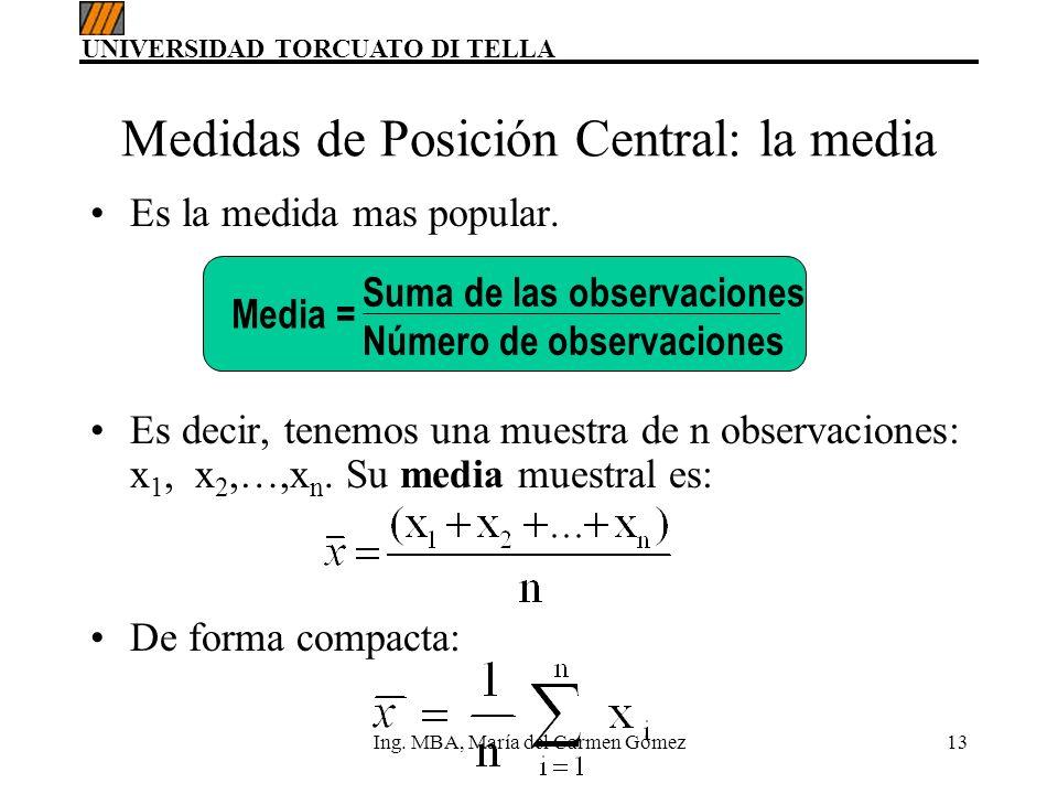 UNIVERSIDAD TORCUATO DI TELLA Ing. MBA, María del Carmen Gómez13 Medidas de Posición Central: la media Es la medida mas popular. Es decir, tenemos una