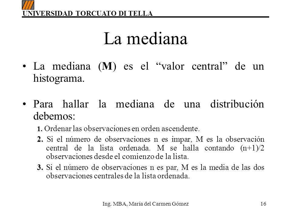 UNIVERSIDAD TORCUATO DI TELLA Ing. MBA, María del Carmen Gómez16 La mediana La mediana (M) es el valor central de un histograma. Para hallar la median