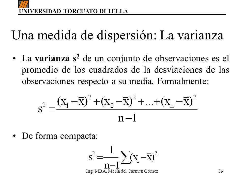 UNIVERSIDAD TORCUATO DI TELLA Ing. MBA, María del Carmen Gómez39 Una medida de dispersión: La varianza La varianza s 2 de un conjunto de observaciones
