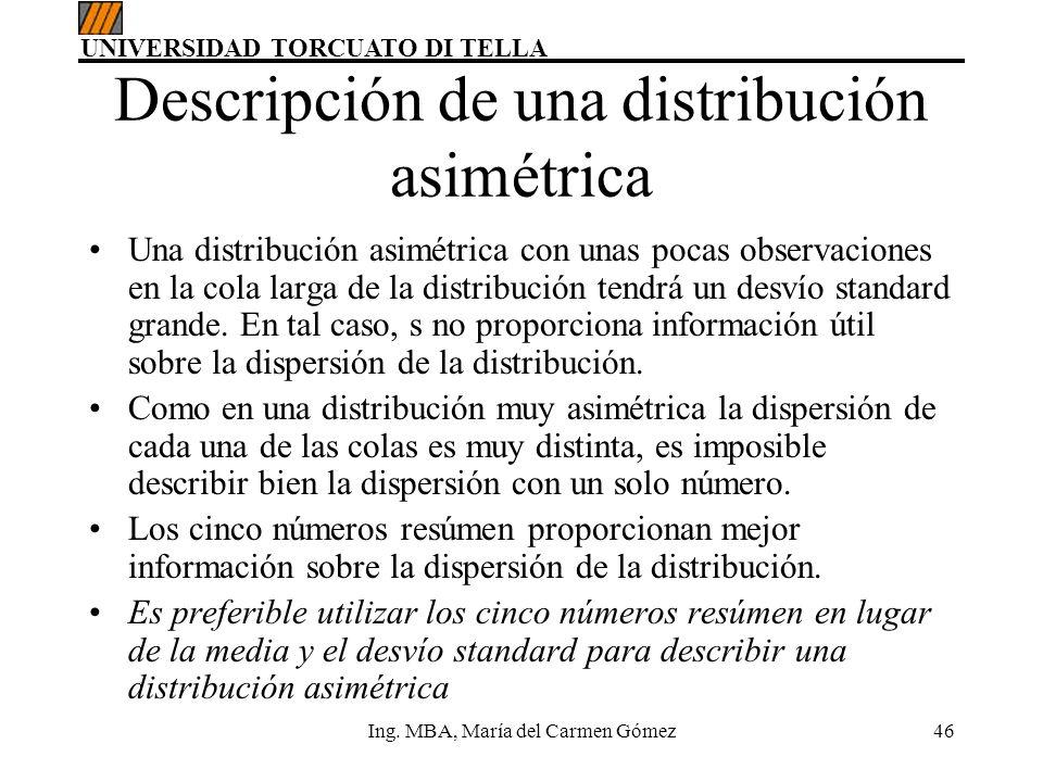 UNIVERSIDAD TORCUATO DI TELLA Ing. MBA, María del Carmen Gómez46 Descripción de una distribución asimétrica Una distribución asimétrica con unas pocas