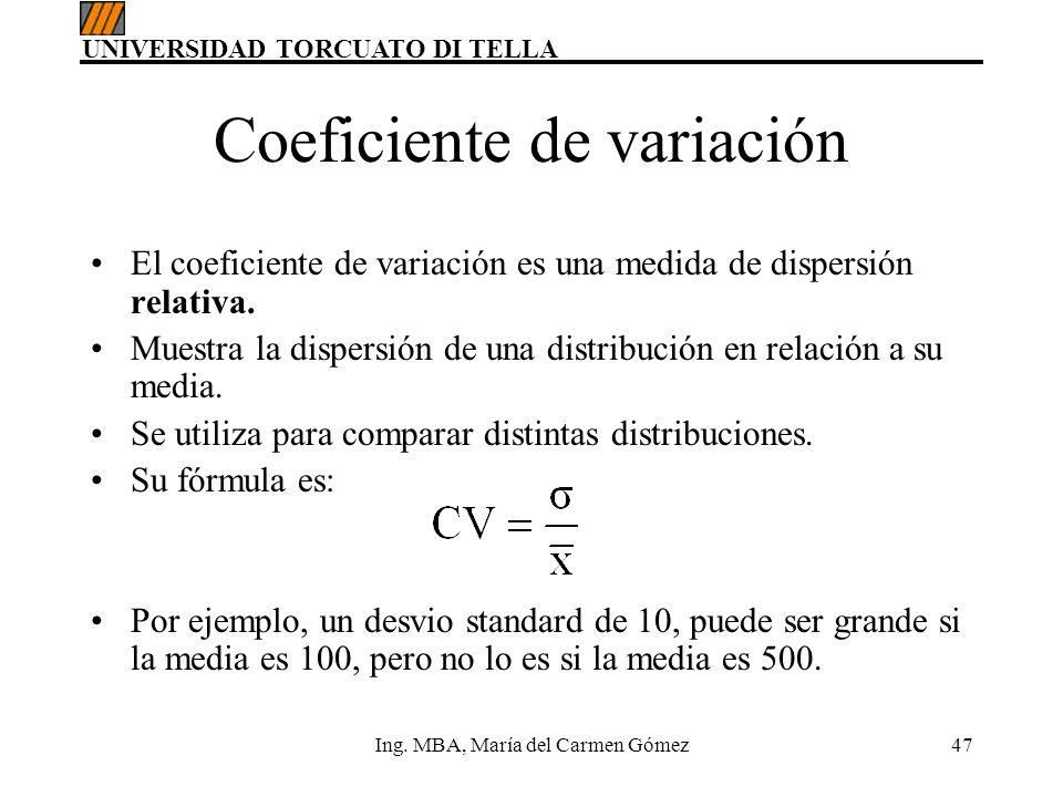 UNIVERSIDAD TORCUATO DI TELLA Ing. MBA, María del Carmen Gómez47 Coeficiente de variación El coeficiente de variación es una medida de dispersión rela
