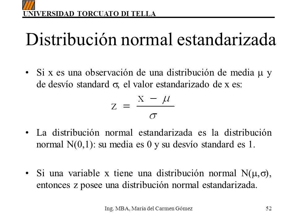 UNIVERSIDAD TORCUATO DI TELLA Ing. MBA, María del Carmen Gómez52 Distribución normal estandarizada Si x es una observación de una distribución de medi