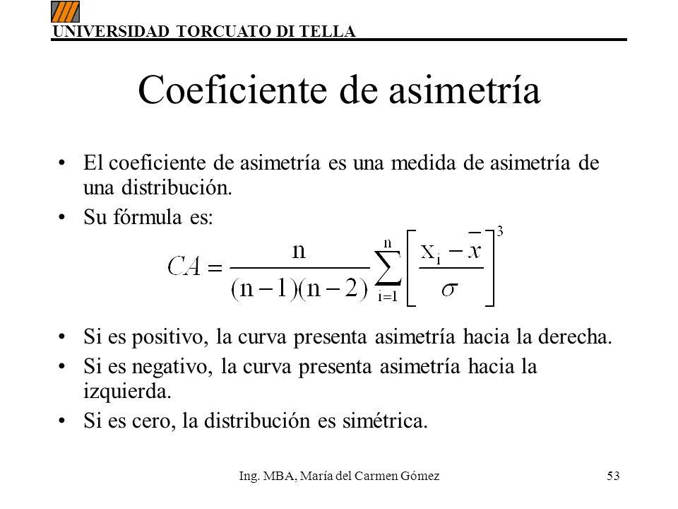 UNIVERSIDAD TORCUATO DI TELLA Ing. MBA, María del Carmen Gómez53 Coeficiente de asimetría El coeficiente de asimetría es una medida de asimetría de un