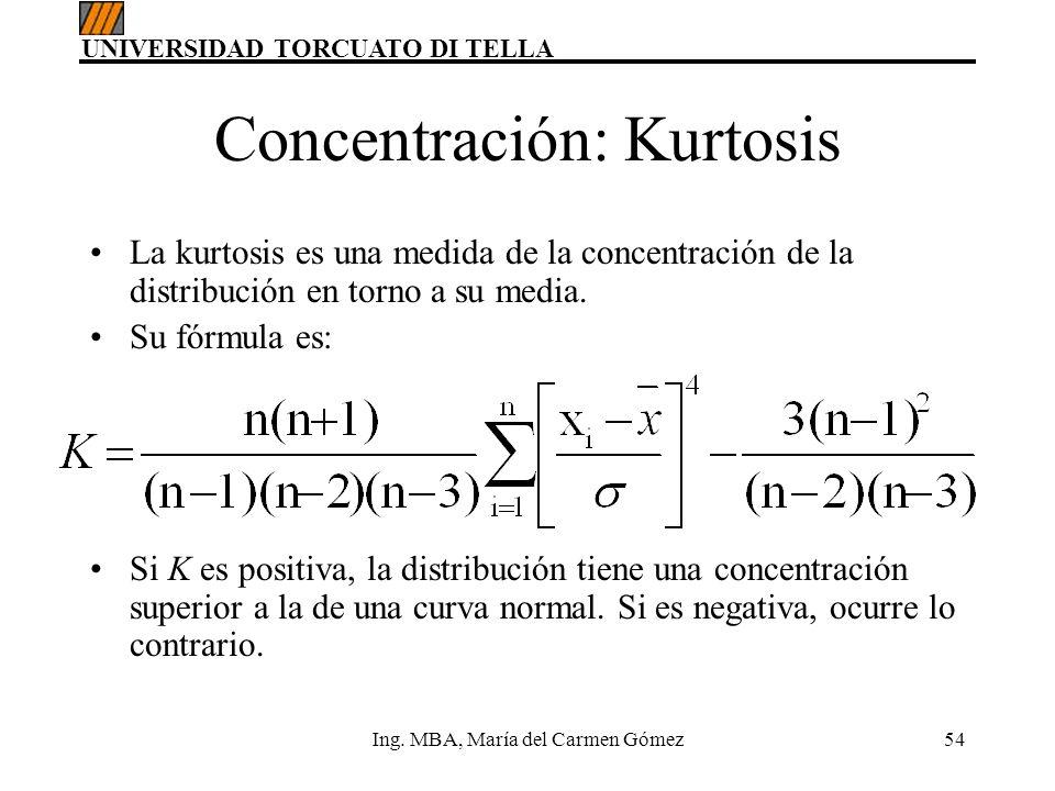 UNIVERSIDAD TORCUATO DI TELLA Ing. MBA, María del Carmen Gómez54 Concentración: Kurtosis La kurtosis es una medida de la concentración de la distribuc