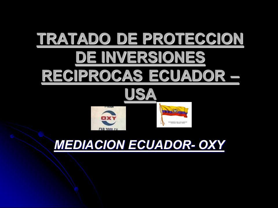 TRATADO DE PROTECCION DE INVERSIONES RECIPROCAS ECUADOR – USA MEDIACION ECUADOR- OXY