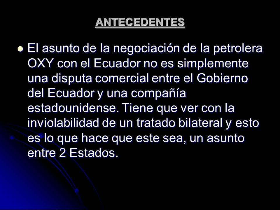 ANTECEDENTES El asunto de la negociación de la petrolera OXY con el Ecuador no es simplemente una disputa comercial entre el Gobierno del Ecuador y un