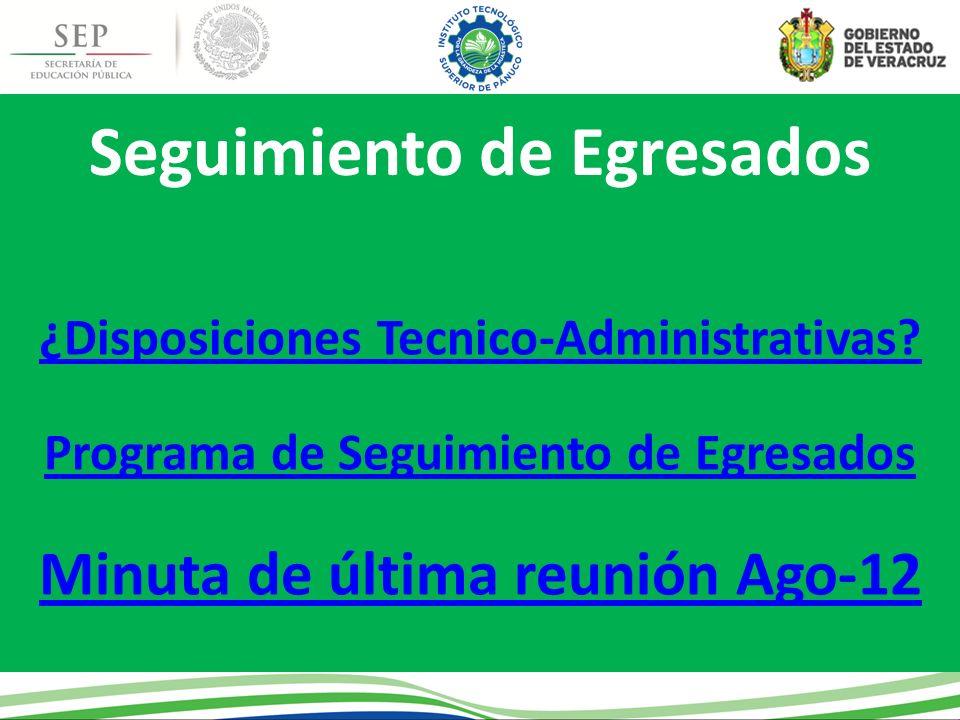 Seguimiento de Egresados ¿Disposiciones Tecnico-Administrativas? Programa de Seguimiento de Egresados Minuta de última reunión Ago-12