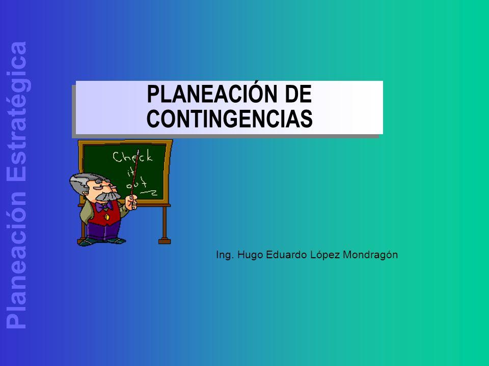 Planeación Estratégica PLANEACIÓN DE CONTINGENCIAS Ing. Hugo Eduardo López Mondragón